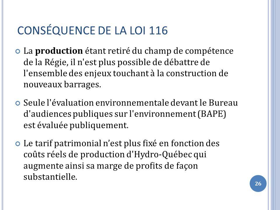 CONSÉQUENCE DE LA LOI 116 La production étant retiré du champ de compétence de la Régie, il n est plus possible de débattre de l ensemble des enjeux touchant à la construction de nouveaux barrages.
