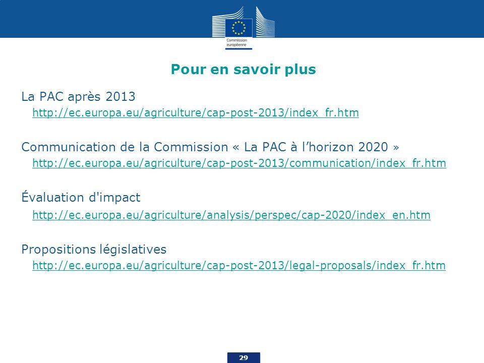 29 Pour en savoir plus La PAC après 2013 http://ec.europa.eu/agriculture/cap-post-2013/index_fr.htm Communication de la Commission « La PAC à lhorizon 2020 » http://ec.europa.eu/agriculture/cap-post-2013/communication/index_fr.htm Évaluation d impact http://ec.europa.eu/agriculture/analysis/perspec/cap-2020/index_en.htm Propositions législatives http://ec.europa.eu/agriculture/cap-post-2013/legal-proposals/index_fr.htm