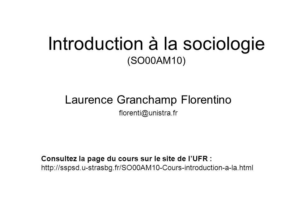 Introduction à la sociologie (SO00AM10) Laurence Granchamp Florentino florenti@unistra.fr Consultez la page du cours sur le site de lUFR : http://sspsd.u-strasbg.fr/SO00AM10-Cours-introduction-a-la.html