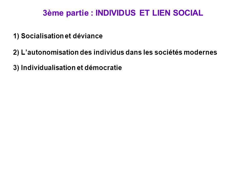 3ème partie : INDIVIDUS ET LIEN SOCIAL 1) Socialisation et déviance 2) Lautonomisation des individus dans les sociétés modernes 3) Individualisation et démocratie