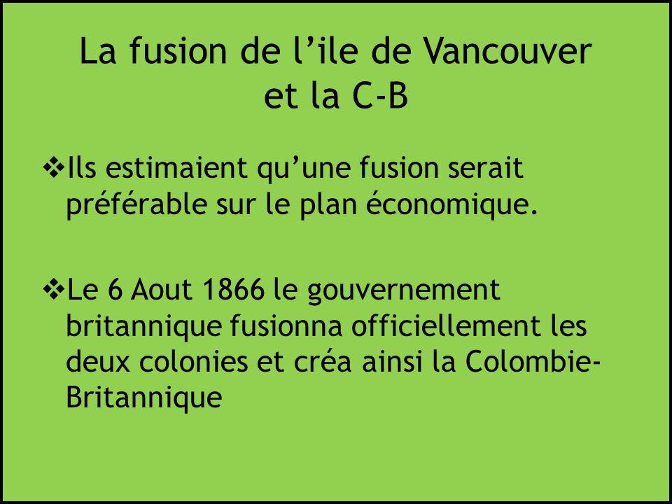 La fusion de lile de Vancouver et la C-B Ils estimaient quune fusion serait préférable sur le plan économique. Le 6 Aout 1866 le gouvernement britanni
