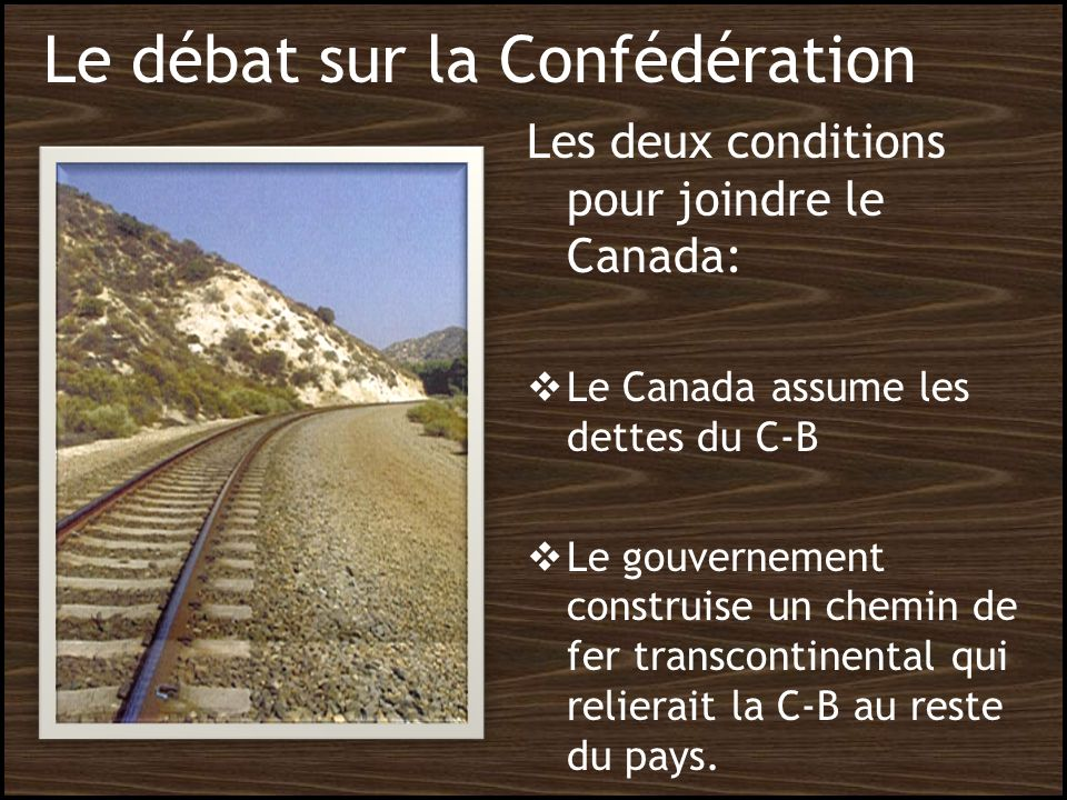 Le débat sur la Confédération Les deux conditions pour joindre le Canada: Le Canada assume les dettes du C-B Le gouvernement construise un chemin de f