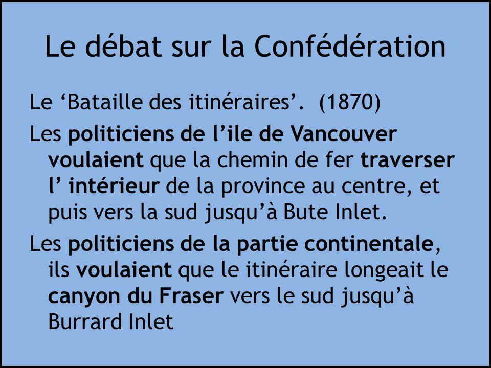 Le débat sur la Confédération Le Bataille des itinéraires. (1870) Les politiciens de lile de Vancouver voulaient que la chemin de fer traverser l inté
