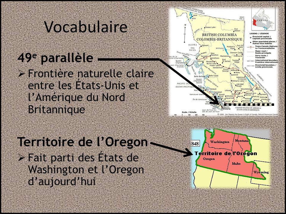 Vocabulaire 49 e parallèle Frontière naturelle claire entre les États-Unis et lAmérique du Nord Britannique Territoire de lOregon Fait parti des États