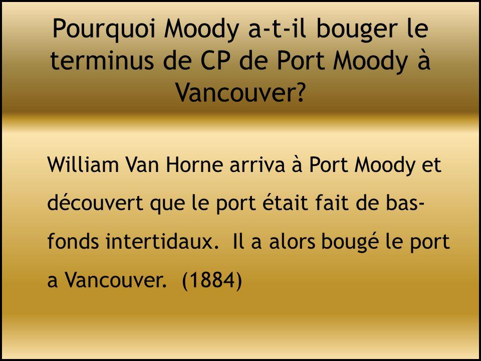 Pourquoi Moody a-t-il bouger le terminus de CP de Port Moody à Vancouver? William Van Horne arriva à Port Moody et découvert que le port était fait de