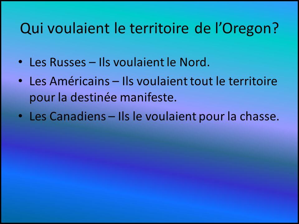 Qui voulaient le territoire de lOregon? Les Russes – Ils voulaient le Nord. Les Américains – Ils voulaient tout le territoire pour la destinée manifes