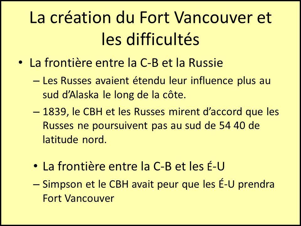 La création du Fort Vancouver et les difficultés La frontière entre la C-B et la Russie – Les Russes avaient étendu leur influence plus au sud dAlaska