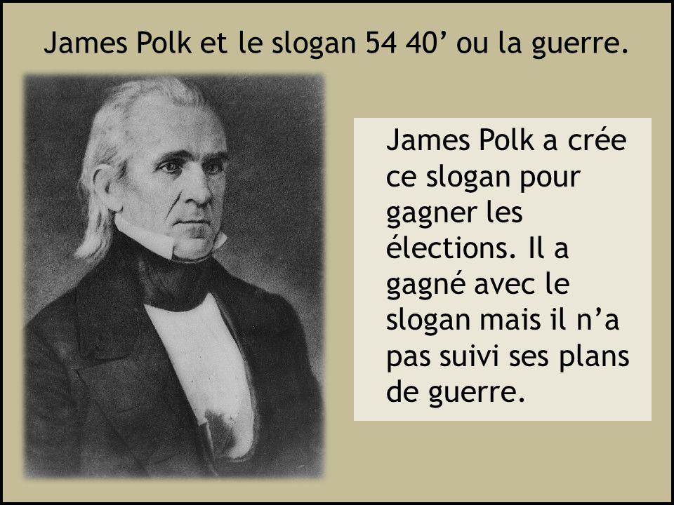 James Polk et le slogan 54 40 ou la guerre. James Polk a crée ce slogan pour gagner les élections. Il a gagné avec le slogan mais il na pas suivi ses