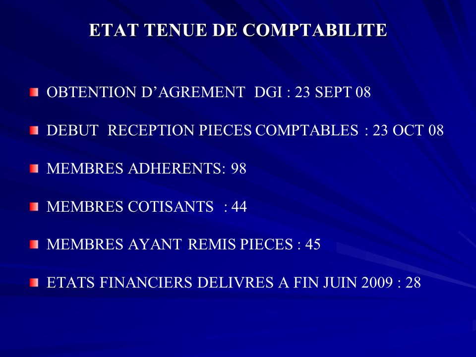 ETAT TENUE DE COMPTABILITE OBTENTION DAGREMENT DGI : 23 SEPT 08 DEBUT RECEPTION PIECES COMPTABLES : 23 OCT 08 MEMBRES ADHERENTS: 98 MEMBRES COTISANTS