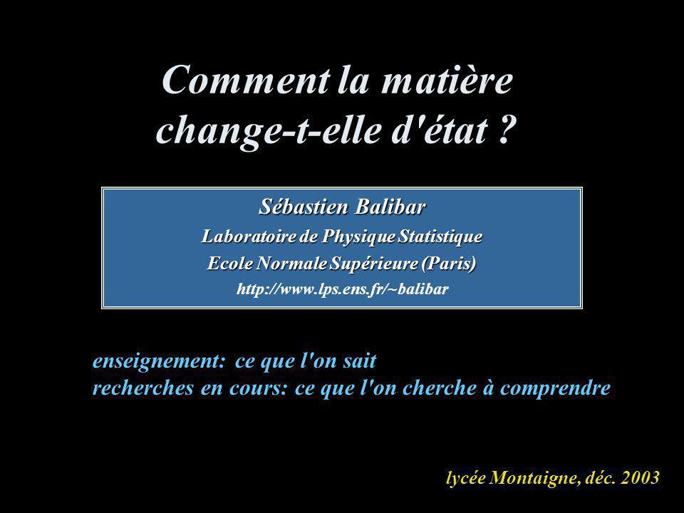 Comment la matière change-t-elle d'état ? Sébastien Balibar Laboratoire de Physique Statistique Ecole Normale Supérieure (Paris) http://www.lps.ens.fr