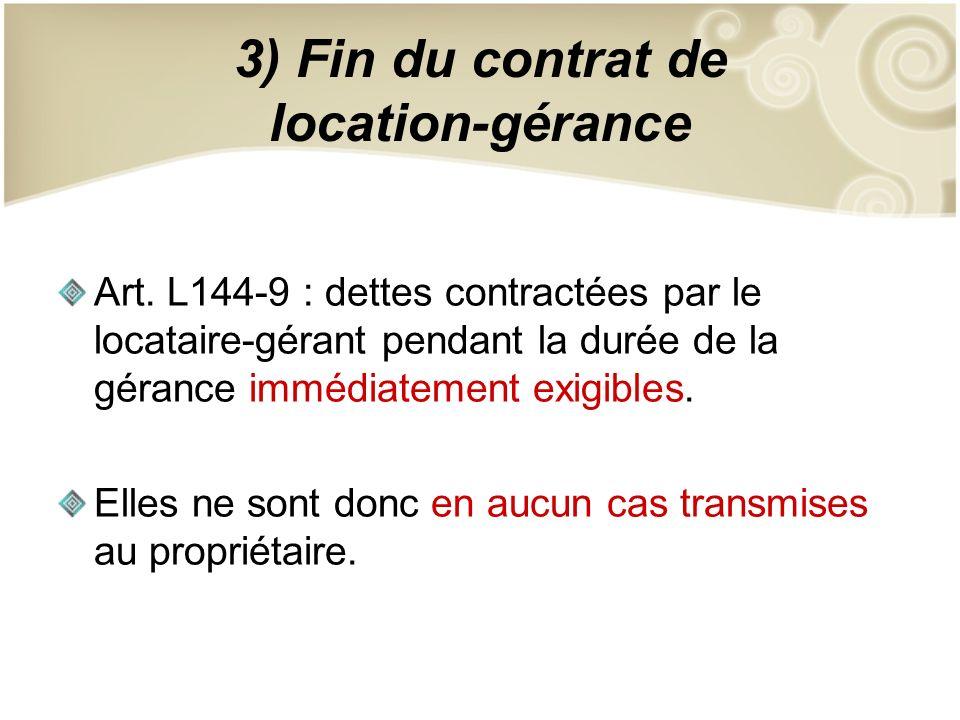 3) Fin du contrat de location-gérance Art. L144-9 : dettes contractées par le locataire-gérant pendant la durée de la gérance immédiatement exigibles.