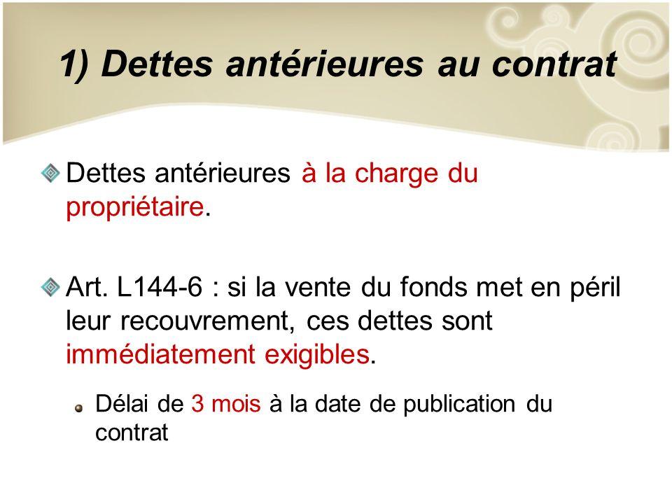 1) Dettes antérieures au contrat Dettes antérieures à la charge du propriétaire. Art. L144-6 : si la vente du fonds met en péril leur recouvrement, ce