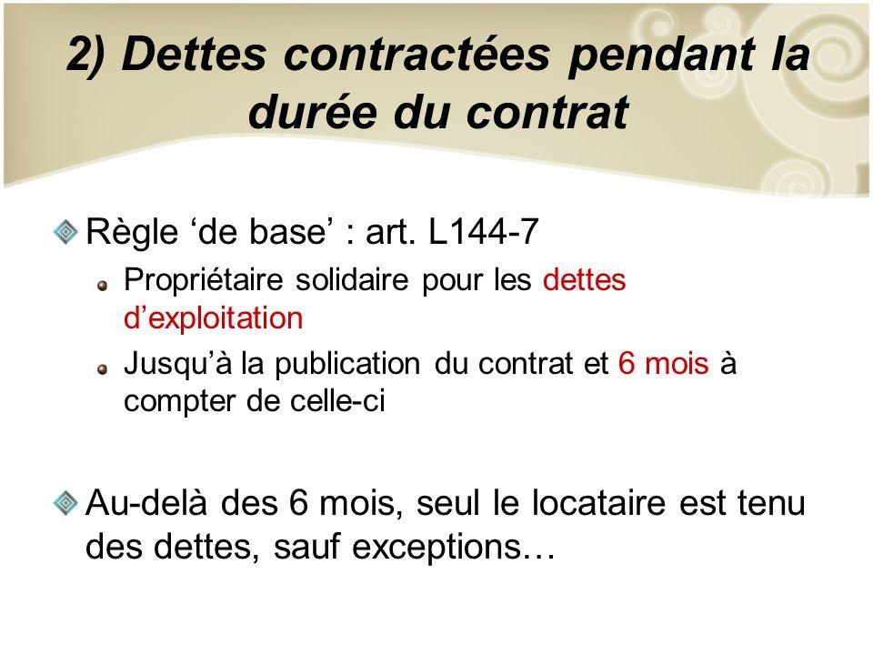 2) Dettes contractées pendant la durée du contrat Règle de base : art. L144-7 Propriétaire solidaire pour les dettes dexploitation Jusquà la publicati