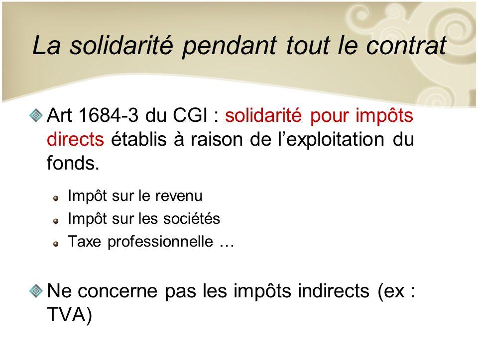 La solidarité pendant tout le contrat Art 1684-3 du CGI : solidarité pour impôts directs établis à raison de lexploitation du fonds. Impôt sur le reve