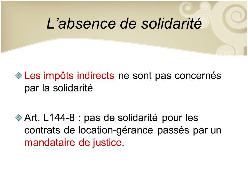 Labsence de solidarité Les impôts indirects ne sont pas concernés par la solidarité Art. L144-8 : pas de solidarité pour les contrats de location-géra