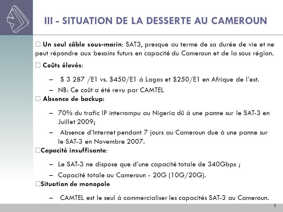 III - SITUATION DE LA DESSERTE AU CAMEROUN 5 Un seul câble sous-marin: SAT3, presque au terme de sa durée de vie et ne peut répondre aux besoins futur