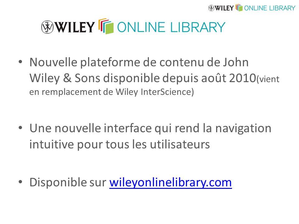 Nouvelle plateforme de contenu de John Wiley & Sons disponible depuis août 2010 (vient en remplacement de Wiley InterScience) Une nouvelle interface qui rend la navigation intuitive pour tous les utilisateurs Disponible sur wileyonlinelibrary.comwileyonlinelibrary.com