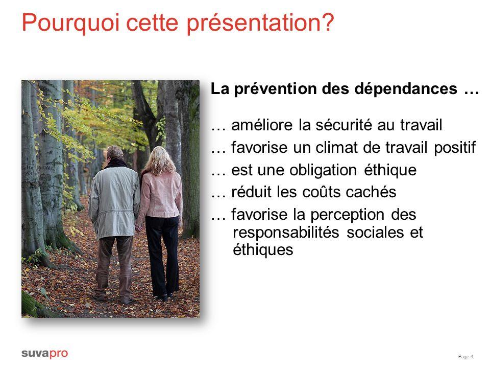 Page 4 Pourquoi cette présentation? La prévention des dépendances … … améliore la sécurité au travail … favorise un climat de travail positif … est un
