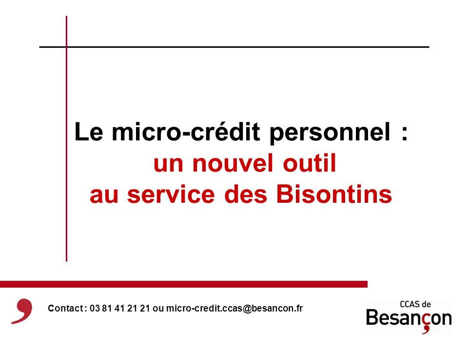 Le micro-crédit personnel : un nouvel outil au service des Bisontins Contact : 03 81 41 21 21 ou micro-credit.ccas@besancon.fr