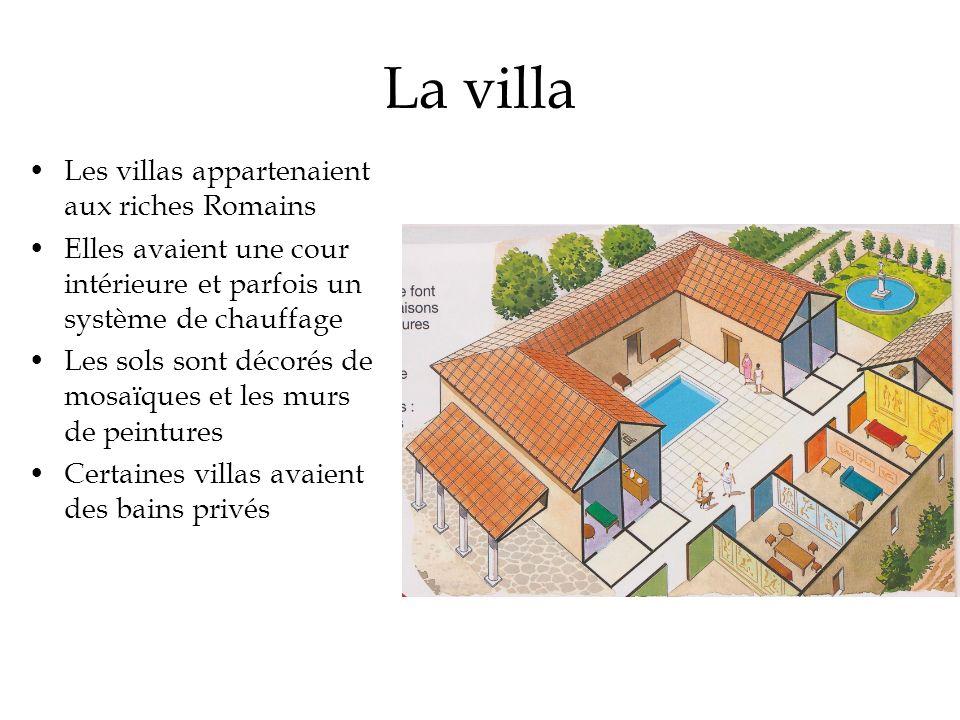 La villa Les villas appartenaient aux riches Romains Elles avaient une cour intérieure et parfois un système de chauffage Les sols sont décorés de mos