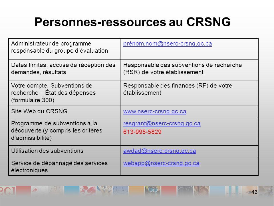 Personnes-ressources au CRSNG Administrateur de programme responsable du groupe dévaluation prénom.nom@nserc-crsng.gc.ca Dates limites, accusé de réception des demandes, résultats Responsable des subventions de recherche (RSR) de votre établissement Votre compte, Subventions de recherche – État des dépenses (formulaire 300) Responsable des finances (RF) de votre établissement Site Web du CRSNGwww.nserc-crsng.gc.ca Programme de subventions à la découverte (y compris les critères dadmissibilité) resgrant@nserc-crsng.gc.ca 613-995-5829 Utilisation des subventionsawdad@nserc-crsng.gc.ca Service de dépannage des services électroniques webapp@nserc-crsng.gc.ca 46