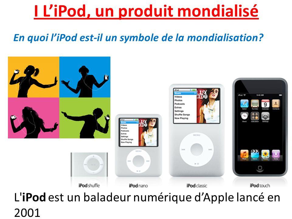 I LiPod, un produit mondialisé L'iPod est un baladeur numérique dApple lancé en 2001 En quoi liPod est-il un symbole de la mondialisation?
