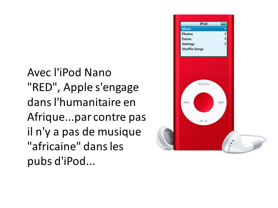 Avec l iPod Nano RED , Apple s engage dans l humanitaire en Afrique...par contre pas il n y a pas de musique africaine dans les pubs d iPod...