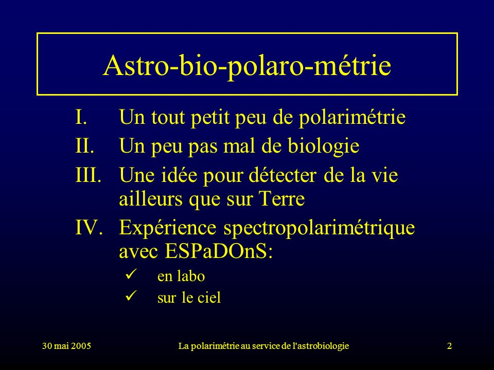30 mai 2005La polarimétrie au service de l'astrobiologie2 Astro-bio-polaro-métrie I.Un tout petit peu de polarimétrie II.Un peu pas mal de biologie II