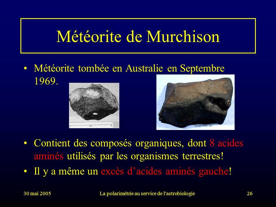 30 mai 2005La polarimétrie au service de l'astrobiologie26 Météorite de Murchison Météorite tombée en Australie en Septembre 1969. Contient des compos