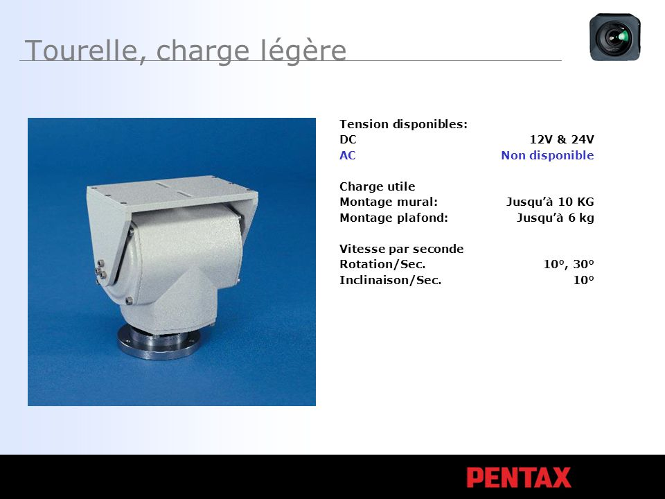 Tourelle, charge légère Tension disponibles: DC12V & 24V ACNon disponible Charge utile Montage mural:Jusquà 10 KG Montage plafond:Jusquà 6 kg Vitesse par seconde Rotation/Sec.10°, 30° Inclinaison/Sec.10°