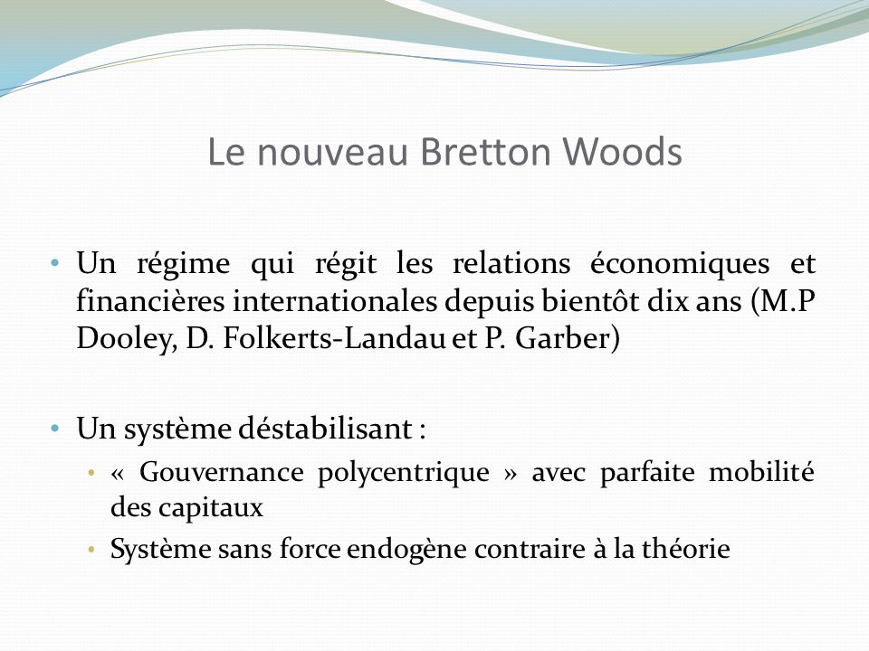 Le nouveau Bretton Woods Un régime qui régit les relations économiques et financières internationales depuis bientôt dix ans (M.P Dooley, D.