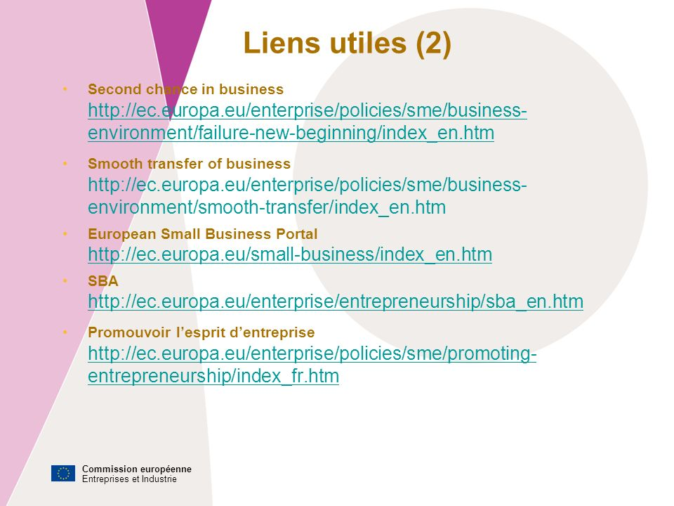 Commission européenne Entreprises et Industrie Second chance in business http://ec.europa.eu/enterprise/policies/sme/business- environment/failure-new-beginning/index_en.htm http://ec.europa.eu/enterprise/policies/sme/business- environment/failure-new-beginning/index_en.htm Smooth transfer of business http://ec.europa.eu/enterprise/policies/sme/business- environment/smooth-transfer/index_en.htm European Small Business Portal http://ec.europa.eu/small-business/index_en.htm http://ec.europa.eu/small-business/index_en.htm SBA http://ec.europa.eu/enterprise/entrepreneurship/sba_en.htm http://ec.europa.eu/enterprise/entrepreneurship/sba_en.htm Promouvoir lesprit dentreprise http://ec.europa.eu/enterprise/policies/sme/promoting- entrepreneurship/index_fr.htm Liens utiles (2)