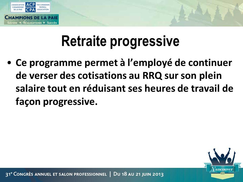 Retraite progressive Ce programme permet à lemployé de continuer de verser des cotisations au RRQ sur son plein salaire tout en réduisant ses heures d