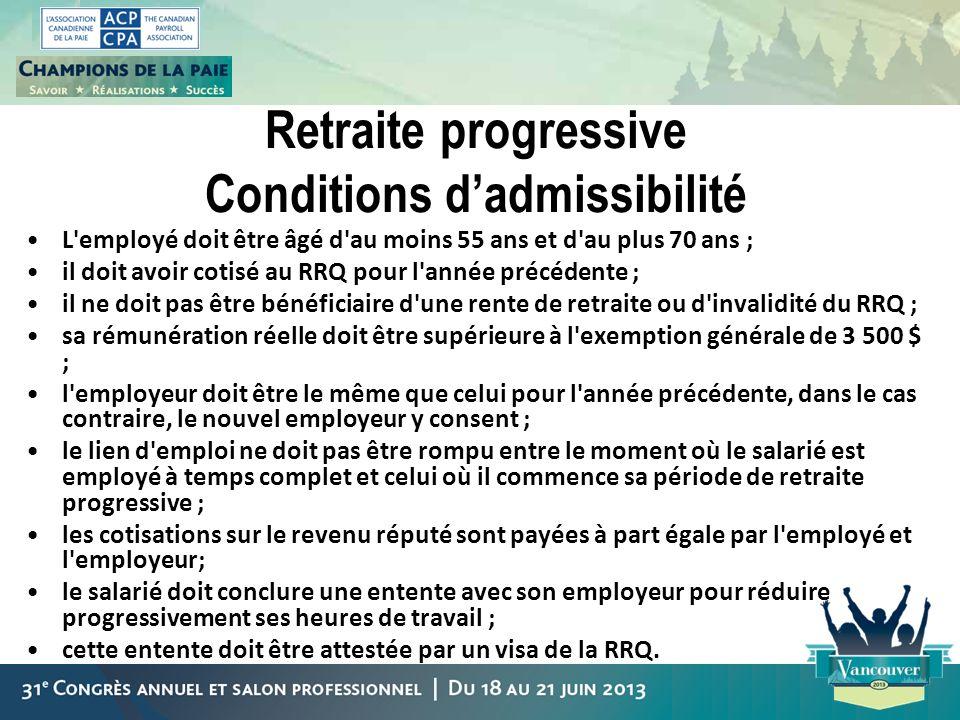 Retraite progressive Conditions dadmissibilité L'employé doit être âgé d'au moins 55 ans et d'au plus 70 ans ; il doit avoir cotisé au RRQ pour l'anné
