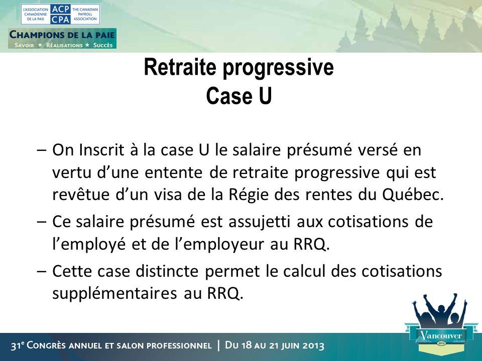 Retraite progressive Case U –On Inscrit à la case U le salaire présumé versé en vertu dune entente de retraite progressive qui est revêtue dun visa de