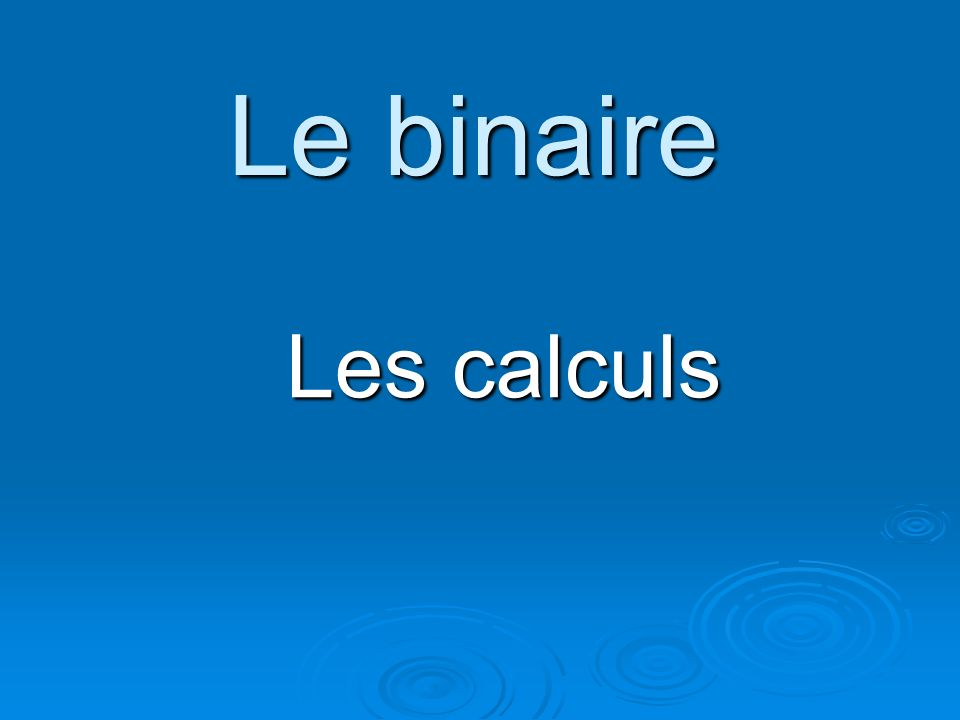 Le binaire Les calculs