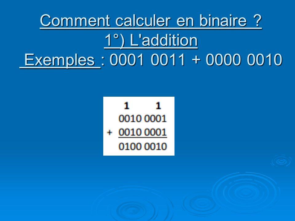 Comment calculer en binaire ? 1°) L addition Exemples : 0001 0011 + 0000 0010