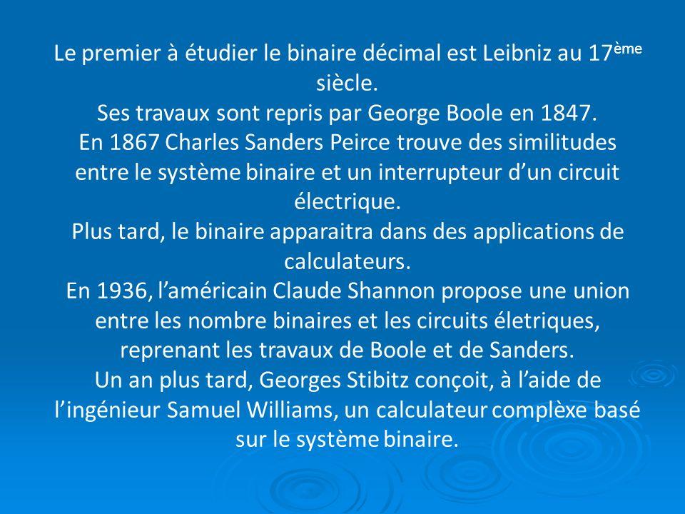 Le premier à étudier le binaire décimal est Leibniz au 17 ème siècle. Ses travaux sont repris par George Boole en 1847. En 1867 Charles Sanders Peirce