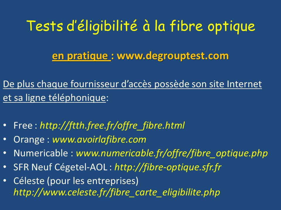 Tests déligibilité à la fibre optique en pratique : www.degrouptest.com De plus chaque fournisseur daccès possède son site Internet et sa ligne téléph