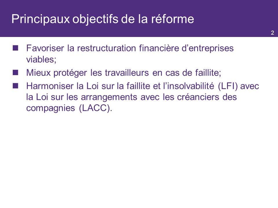 Principaux objectifs de la réforme Favoriser la restructuration financière dentreprises viables; Mieux protéger les travailleurs en cas de faillite; Harmoniser la Loi sur la faillite et linsolvabilité (LFI) avec la Loi sur les arrangements avec les créanciers des compagnies (LACC).