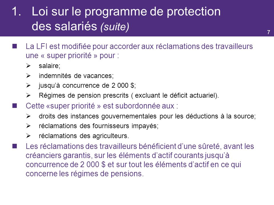 1.Loi sur le programme de protection des salariés (suite) La LFI est modifiée pour accorder aux réclamations des travailleurs une « super priorité » pour : salaire; indemnités de vacances; jusquà concurrence de 2 000 $; Régimes de pension prescrits ( excluant le déficit actuariel).