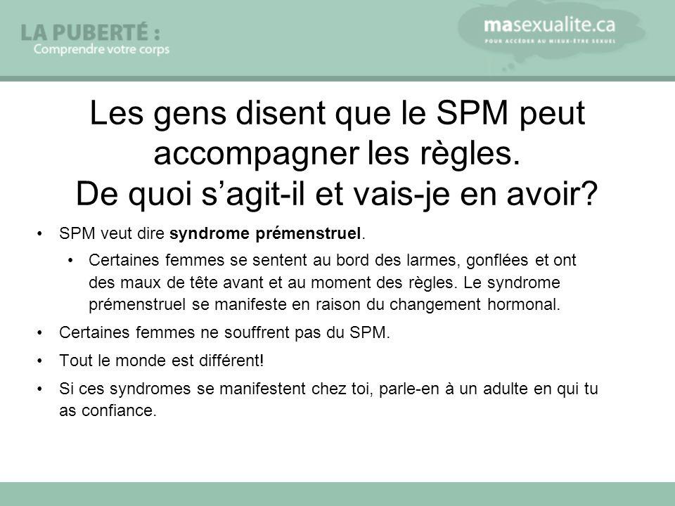 Les gens disent que le SPM peut accompagner les règles. De quoi sagit-il et vais-je en avoir? SPM veut dire syndrome prémenstruel. Certaines femmes se