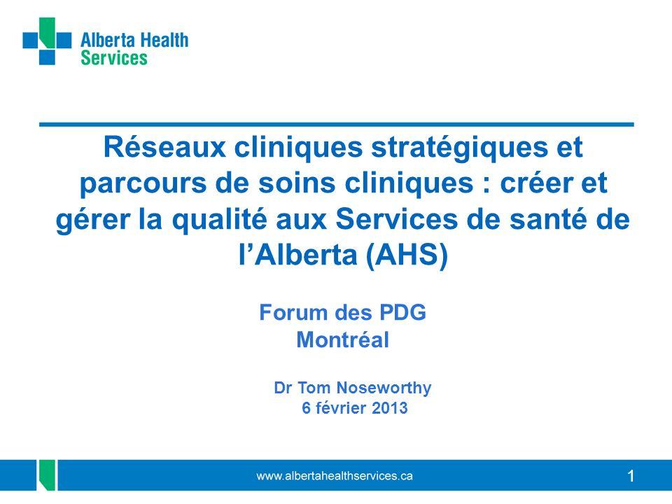 11 Réseaux cliniques stratégiques et parcours de soins cliniques : créer et gérer la qualité aux Services de santé de lAlberta (AHS) Forum des PDG Montréal Dr Tom Noseworthy 6 février 2013