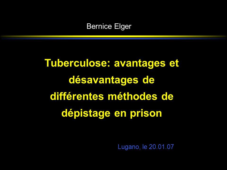 Bernice Elger Lugano, le 20.01.07 Tuberculose: avantages et désavantages de différentes méthodes de dépistage en prison Tuberculose: avantages et désa