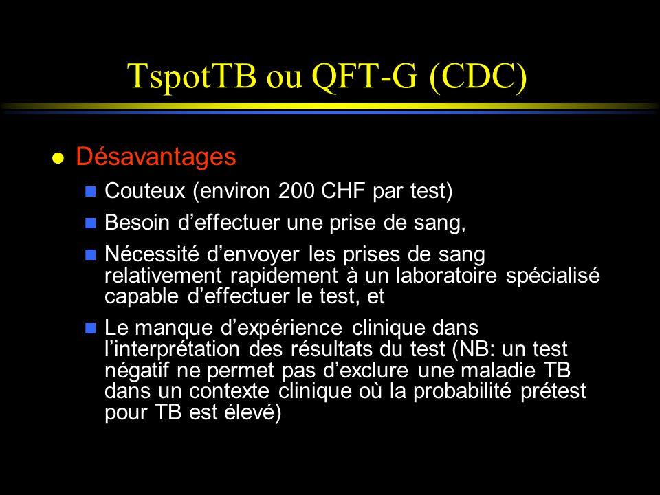 TspotTB ou QFT-G (CDC) l Désavantages n Couteux (environ 200 CHF par test) n Besoin deffectuer une prise de sang, n Nécessité denvoyer les prises de s