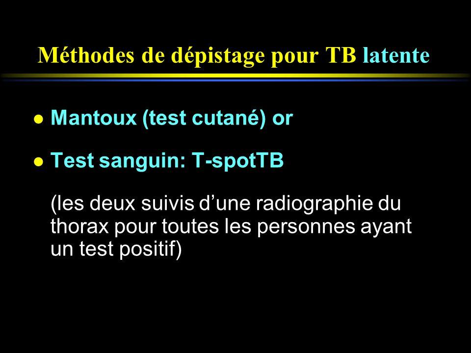Méthodes de dépistage pour TB latente l Mantoux (test cutané) or l Test sanguin: T-spotTB (les deux suivis dune radiographie du thorax pour toutes les