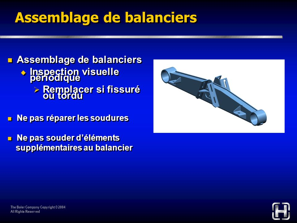 The Boler Company Copyright © 2004 All Rights Reserved Assemblage de balanciers Inspection visuelle périodique Remplacer si fissuré ou tordu Ne pas ré