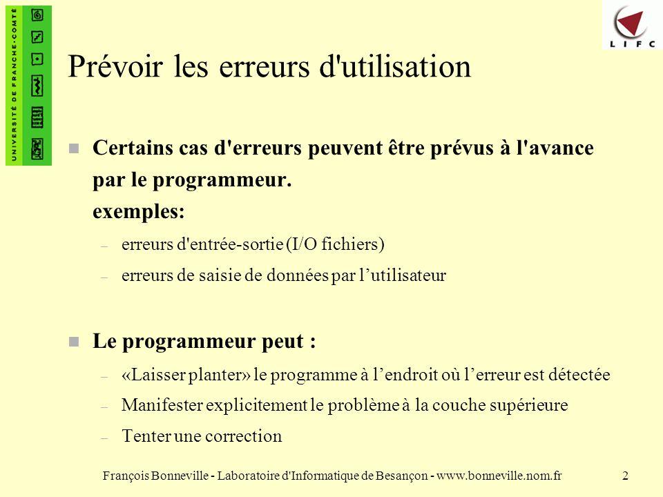François Bonneville - Laboratoire d Informatique de Besançon - www.bonneville.nom.fr23 Conclusion n Grâce aux exceptions, Java possède un mécanisme sophistiqué de gestion des erreurs permettant d écrire du code « robuste » n Le programme peut déclencher des exceptions au moment opportun.