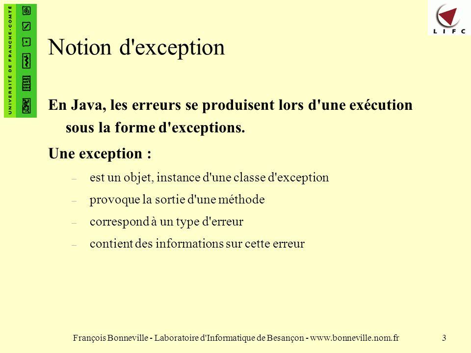 François Bonneville - Laboratoire d Informatique de Besançon - www.bonneville.nom.fr14 Interception vs propagation Si une méthode peut émettre une exception (ou appelle une autre méthode qui peut en émettre une) il faut : soit propager l exception (la méthode doit l avoir déclarée); soit intercepter et traiter l exception.