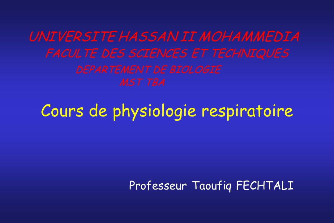 Cours de physiologie respiratoire Professeur Taoufiq FECHTALI UNIVERSITE HASSAN II MOHAMMEDIA FACULTE DES SCIENCES ET TECHNIQUES DEPARTEMENT DE BIOLOG